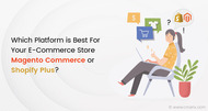 Which Platform is best for Your eCommerce Store Magento Commerce or Shopify Plus?